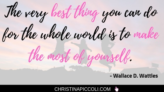The very best thing you can do for the whole world is to make the most of yourself.