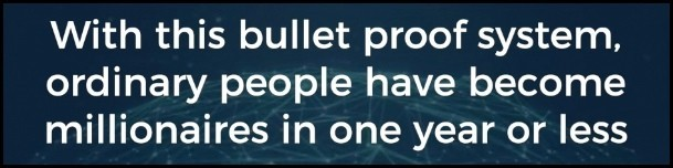 With this bullet proof system, ordinary people have become millionaires in one year or less.