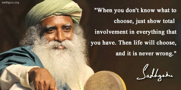 Sadhguru Quote: When You Don't Know What To Choose, Just Show Total Involvement In Everything That You Have. Then Life Will Choose, And It Is Never Wrong