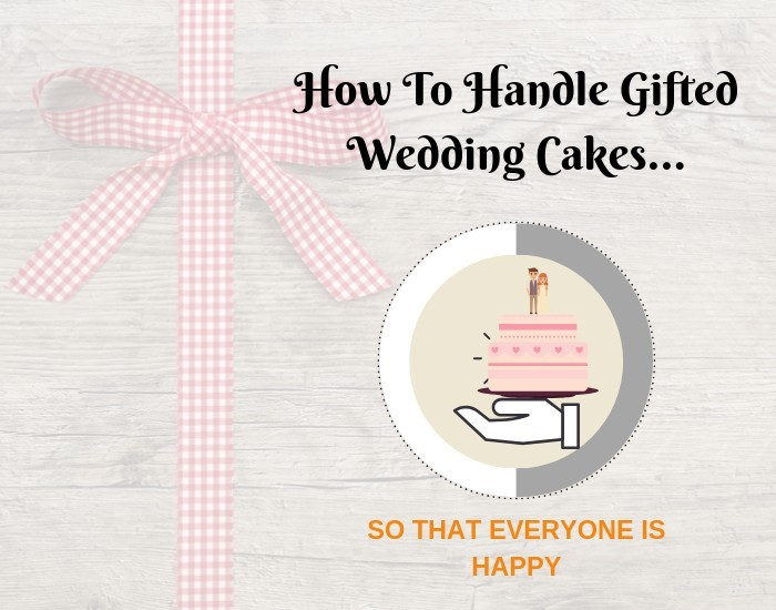 How to handle gifted wedding cakes so that everyone is happy