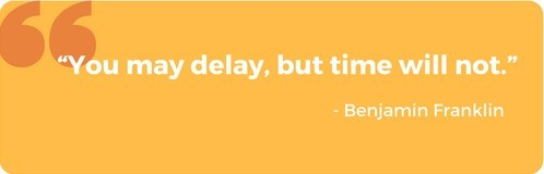 'You may delay, but time will not.'- Benjamin Franklin