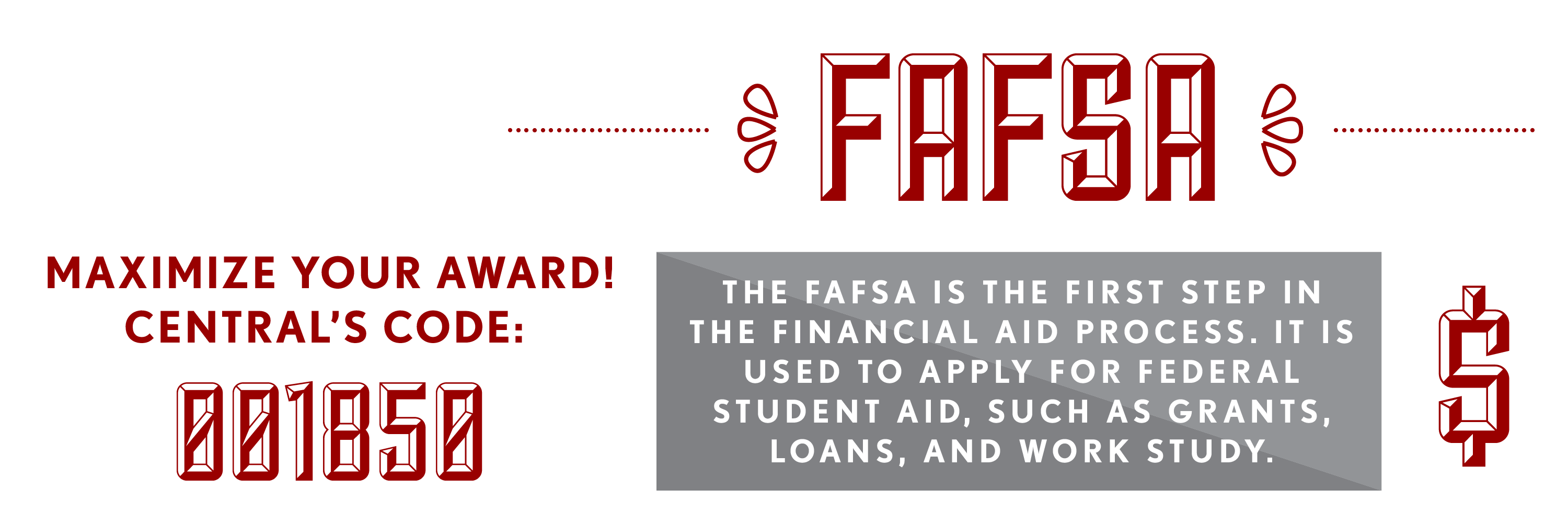 The FAFSA is the first step in the financial aid process. It is used to apply for federal student aid, such as grants, loans and work study. Miximize your award by filing your FAFSA today using Central's code: 001850.
