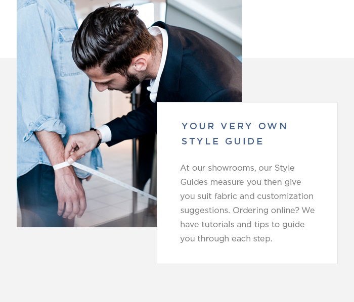 Your Very Own Style Guide -- At our showrooms, our Style Guides measure you then give you suit fabric and customization suggestions. Ordering online? We have tutorials and tips to guide you through each step.