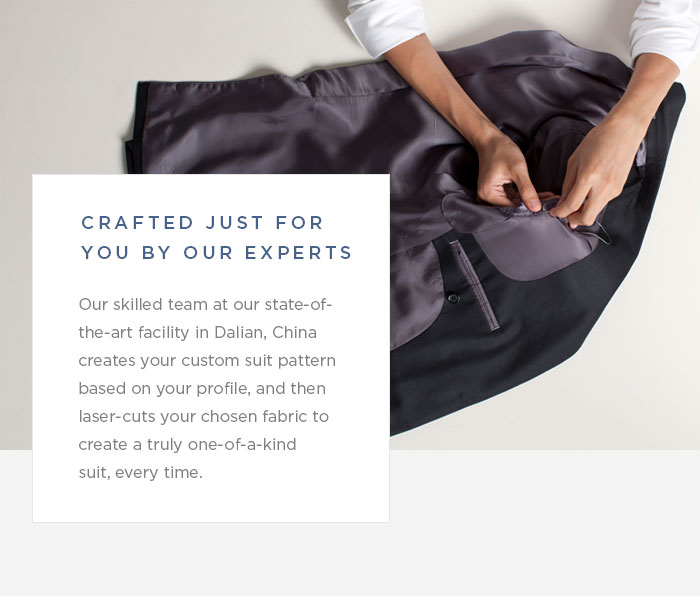 Crafted Just For You By Our Experts -- Our skilled team at our state-of-the-art facility in Dalian, China creates your custom suit pattern based on your profile, and then laser-cuts your chosen fabric to create a truly one-of-a-kind suit, every time.