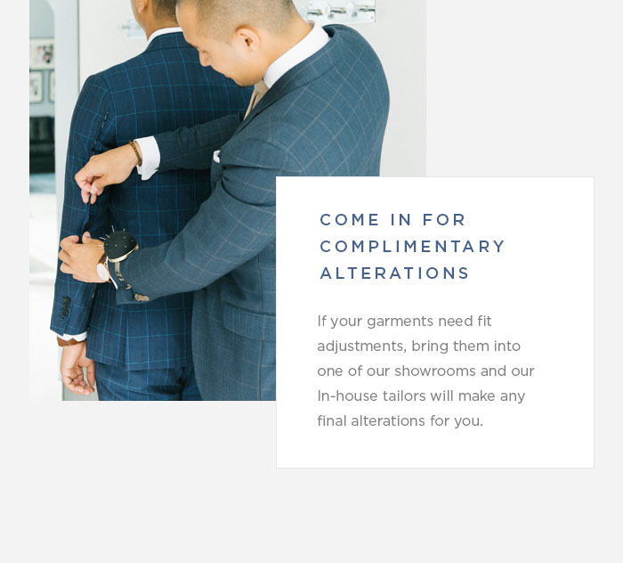 Come in for Complimentary Alteration -- If your garments need fit adjustments, bring them into one of our showrooms and our In-house tailors will make any final alterations for you.