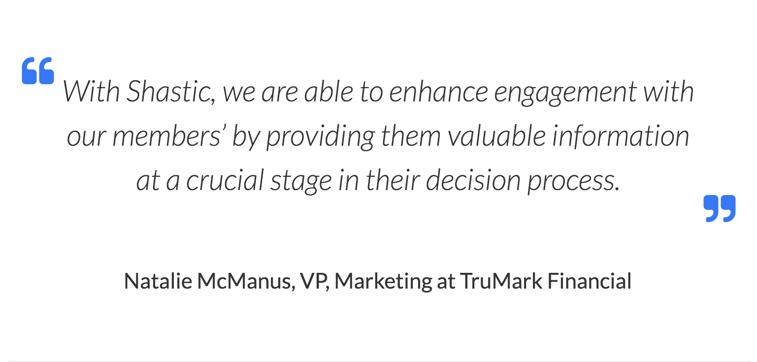 With Shastic, we are able to enhance engagement with our members' by providing them valuable information at a crucial stage in their decision process. Natalie McManus, VP, Marketing at TruMark Financial