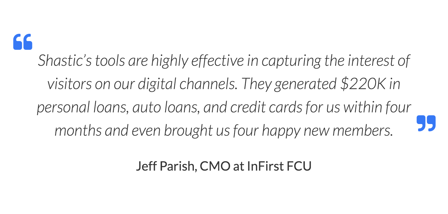 Shastic's tools are highly effective in capturing the interest of visitors on our digital channels. They generated $220K in personal loans, auto loans, and credit cards for us within four months and even brought us four happy new members. Jeff Parish, CMO at InFirst FCU
