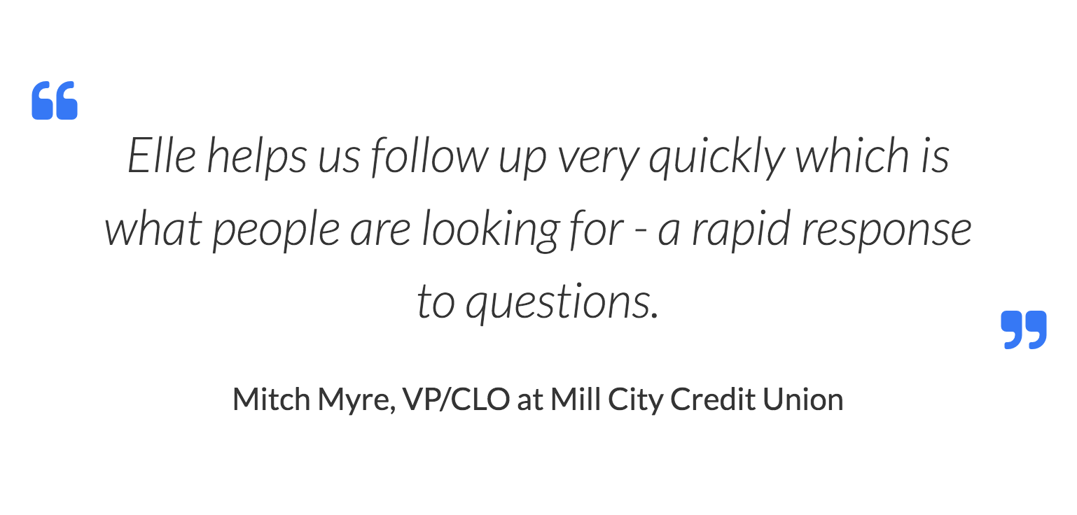 Mitch Myre, VP/CLO at Mill City Credit Union Elle helps us follow up very quickly which is what people are looking for - a rapid response to questions.