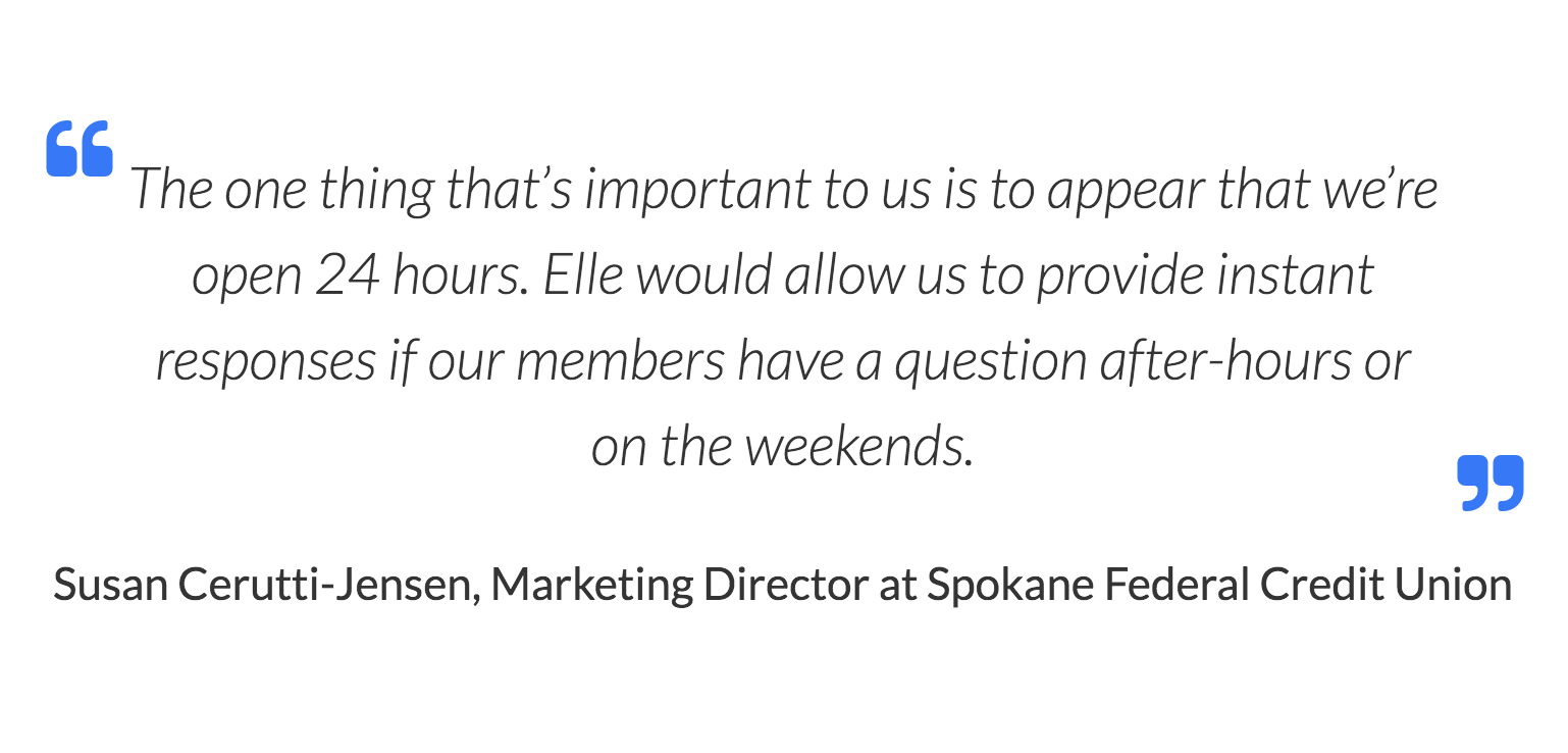 Susan Cerutti-Jensen, Marketing Director at Spokane Federal Credit Union. The one thing that's important to us is to appear that we're open 24 hours. Elle would allow us to provide instant responses if our members have a question after-hours or on the weekends.