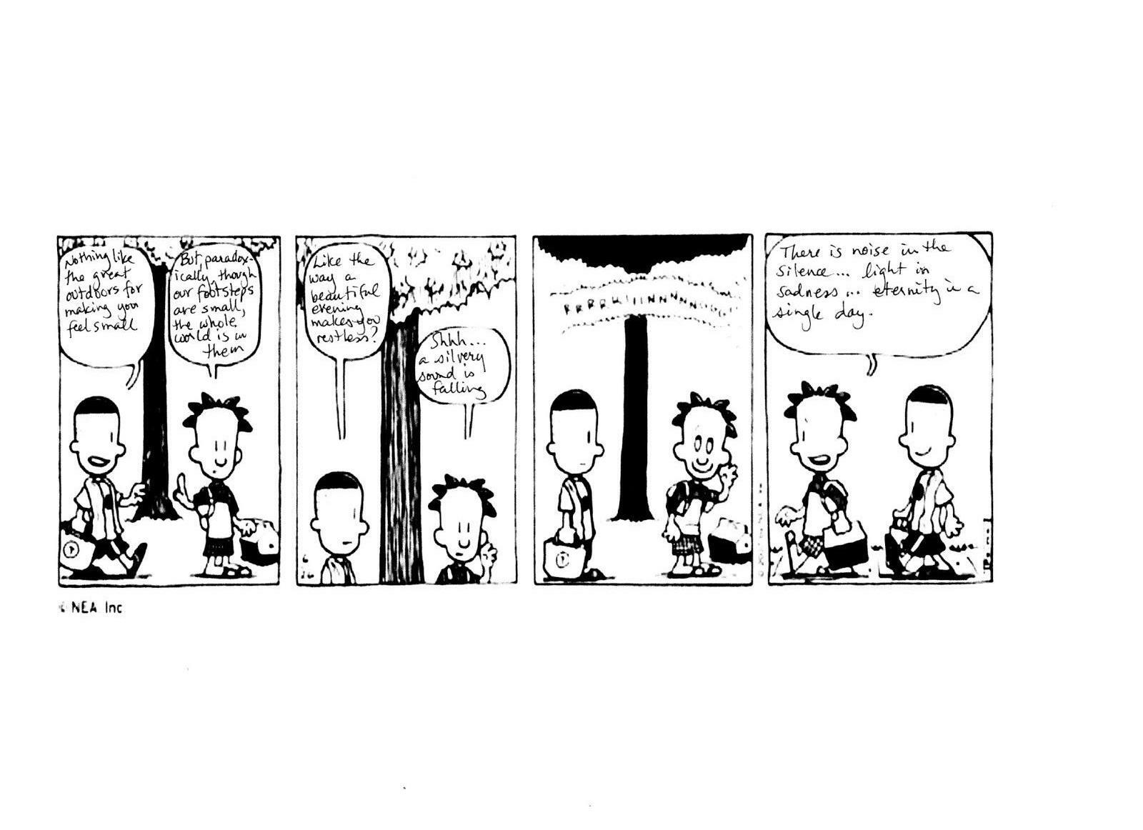 """<p>Image description: comic strip blankof two characters (A and B) talking while walking in the woods; text: A: <span class=""""push-double""""></span><span class=""""pull-double"""">""""</span>Nothing like the great outdoors for making you feel small."""" B: <span class=""""push-double""""></span><span class=""""pull-double"""">""""</span>But paradoxically though our footsteps are small, the whole world is in them."""" A: <span class=""""push-double""""></span><span class=""""pull-double"""">""""</span>Like the way a&nbsp;beautiful eternity makes you restless?"""" B: <span class=""""push-double""""></span><span class=""""pull-double"""">""""</span>Shhhh a&nbsp;silvery sound is falling."""" A: <span class=""""push-double""""></span><span class=""""pull-double"""">""""</span>There is noise in silence… light in sadness… eternity in a&nbsp;single&nbsp;day.""""</p>"""