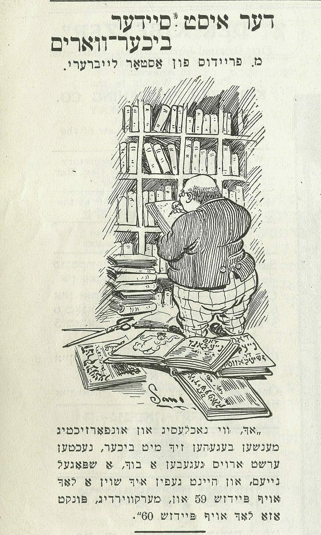 """<p><em>Der kibetser</em> December <span class=""""numbers"""">15</span>,&nbsp;<span class=""""numbers"""">1911</span>.</p> <p>The East Side bookworm: Mr. Freidus of the Astor Library. Founded in <span class=""""numbers"""">1897</span>, the Jewish Division was originally situated in the building of the Astor Library (now the home of The Public Theater), which had recently been incorporated into the New York Public Library. In <span class=""""numbers"""">1911</span>, <span class=""""caps"""">NYPL</span> relocated the former Astor Library's departments and collections to its newly constructed library at Forty-Second Street Library and Fifth&nbsp;Avenue:</p> <p><span class=""""dquo"""">""""</span>Oh, how slipshod and careless people act with books. Yesterday I&nbsp;gave out a&nbsp;book for the first time, a&nbsp;brand-new one, and today I&nbsp;already find a&nbsp;hole in page <span class=""""numbers"""">59</span> and, oddly enough, exactly the same hole in page <span class=""""numbers"""">60</span>."""" (Artist: <span class=""""push-double""""></span><span class=""""pull-double"""">""""</span>Sam."""")<br></p>"""