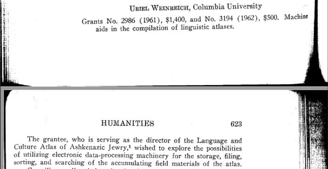 "<p>In 1961 and 1962, Uriel Weinreich received grants from the American Philosophical Society to ""explore the possibilities of utilizing data-processing machinery for the storage, filing, sorting, and searching of the accumulating field materials of the atlas.""  Chesner explains that already in 1961 <span class=""caps"">LCAAJ</span> was a Digital Humanities project.</p>"
