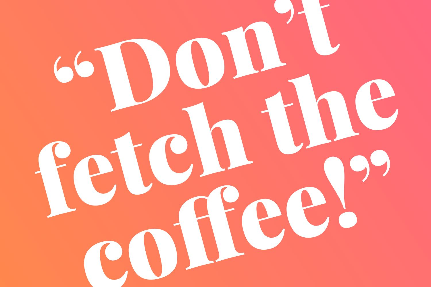 Don't Fetch the Coffee! Advice From a Woman In Tech