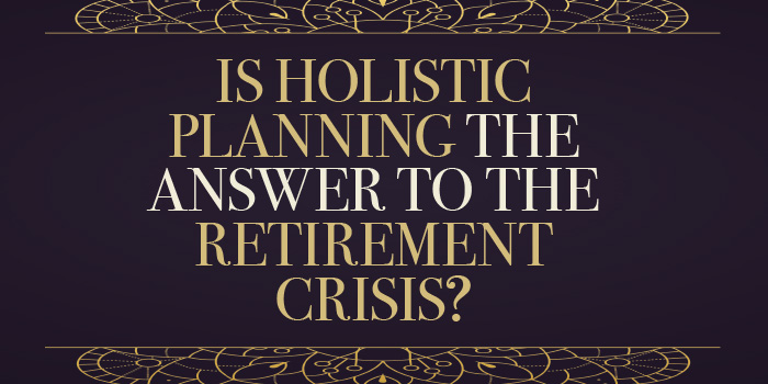 Is Holistic Planning The Answer To The Retirement Crisis?