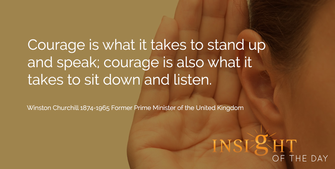 Quote about courage:Courage is what it takes to stand up and speak; courage is also what it takes to sit down and listen.