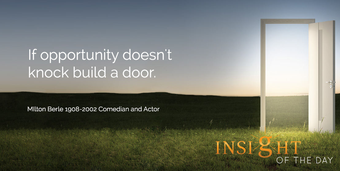 If opportunity doesn't knock build a door. Milton Berle