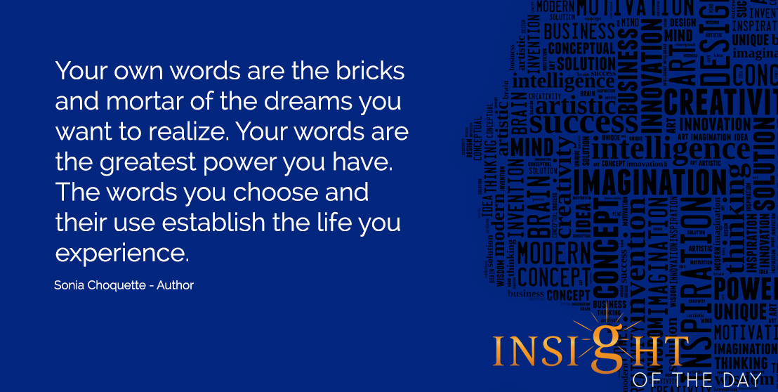 life daily quote: Your own words are the bricks and mortar of the dreams you want to realize. Your words are the greatest power you have. The words you choose and their use establish the life you experience.