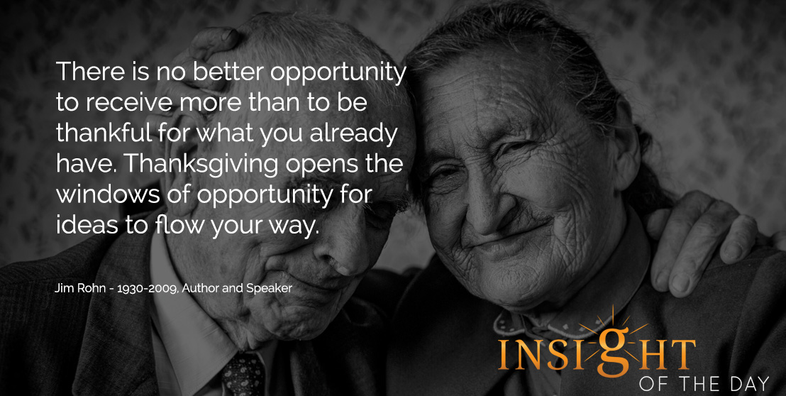 inspirational daily quote: There is no better opportunity to receive more than to be thankful for what you already have. Thanksgiving opens the windows of opportunity for ideas to flow your way