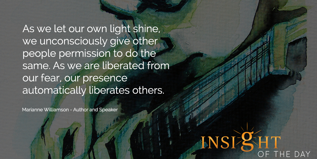 inspirational daily quote: As we let our own light shine, we unconsciously give other people permission to do the same. As we are liberated from our fear, our presence automatically liberates others.