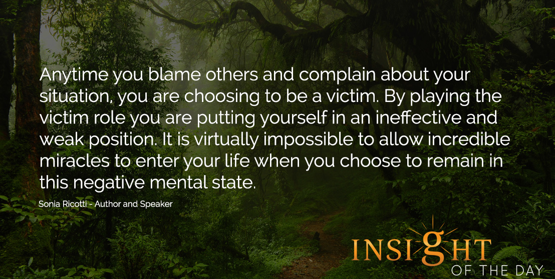 Anytime you blame others and complain about your situation, you are choosing to be a victim. By playing the victim role you are putting yourself in an ineffective and weak position. It is virtually impossible to allow incredible miracles to enter your life when you choose to remain in this negative mental state. - Sonia Ricotti - Author and Speaker