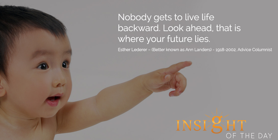 Nobody gets to live life backward. Look ahead, that is where your future lies. - Esther Lederer – (Better known as Ann Landers) - 1918-2002, Advice Columnist
