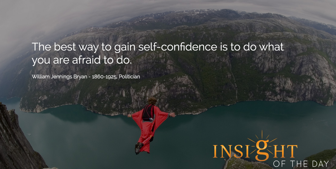 The best way to gain self-confidence is to do what you are afraid to do. - William Jennings Bryan - 1860-1925, Politician