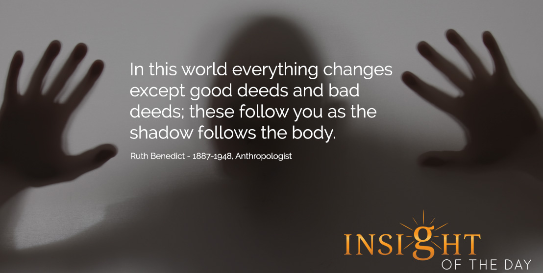 In this world everything changes except good deeds and bad deeds; these follow you as the shadow follows the body. - Ruth Benedict - 1887-1948, Anthropologist