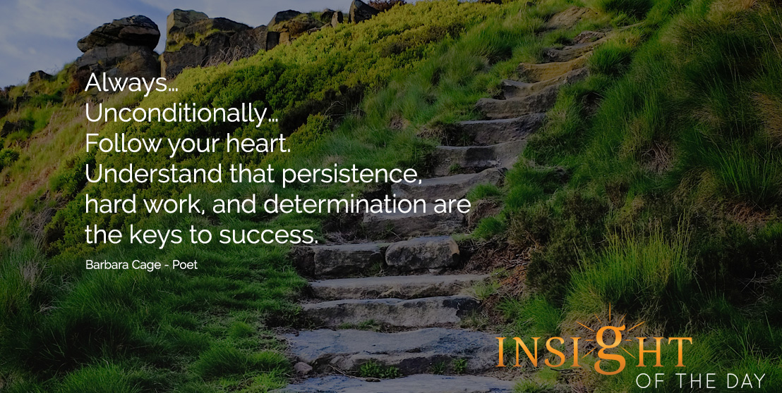 Motivational quote: Always…Unconditionally…Follow your heart. Understand that persistence, hard work, and determination are the keys to success. - Barbara Cage - Poet