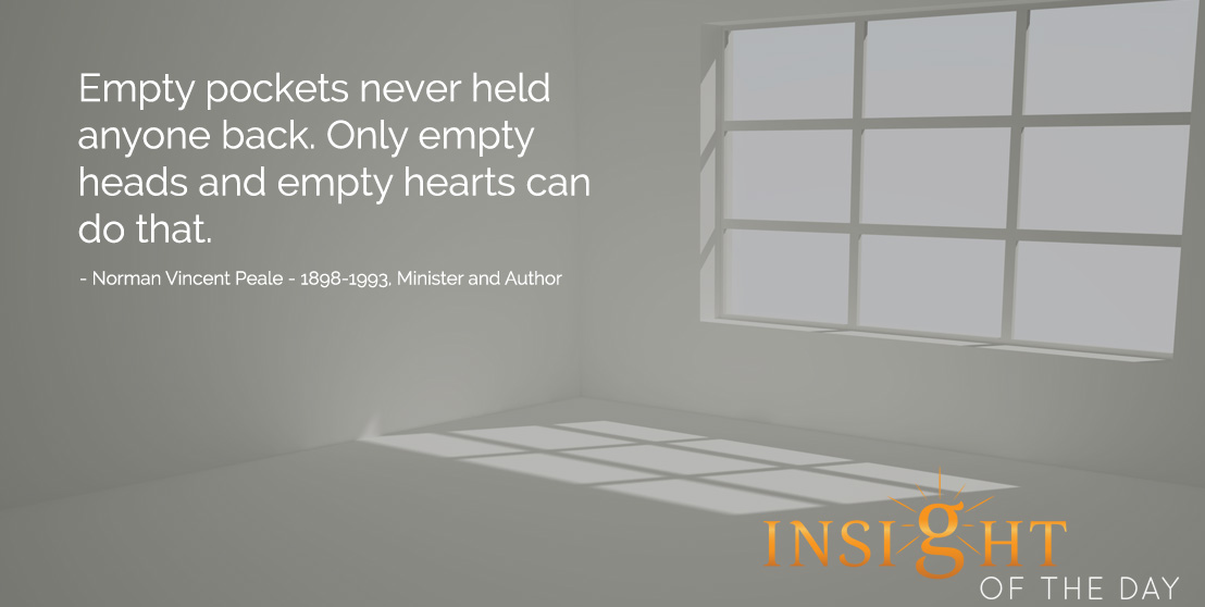 Empty pockets never held anyone back. Only empty heads and empty hearts can do that.- Norman Vincent Peale - 1898-1993, Minister and Author