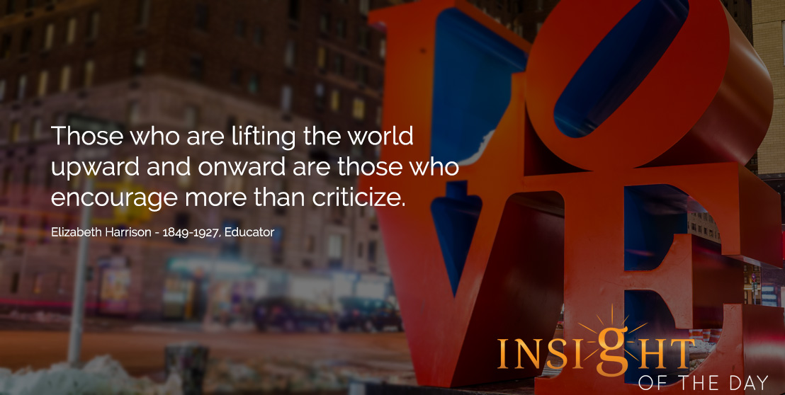 Daily Quote: Those who are lifting the world upward and onward are those who encourage more than criticize. - Elizabeth Harrison - 1849-1927, Educator