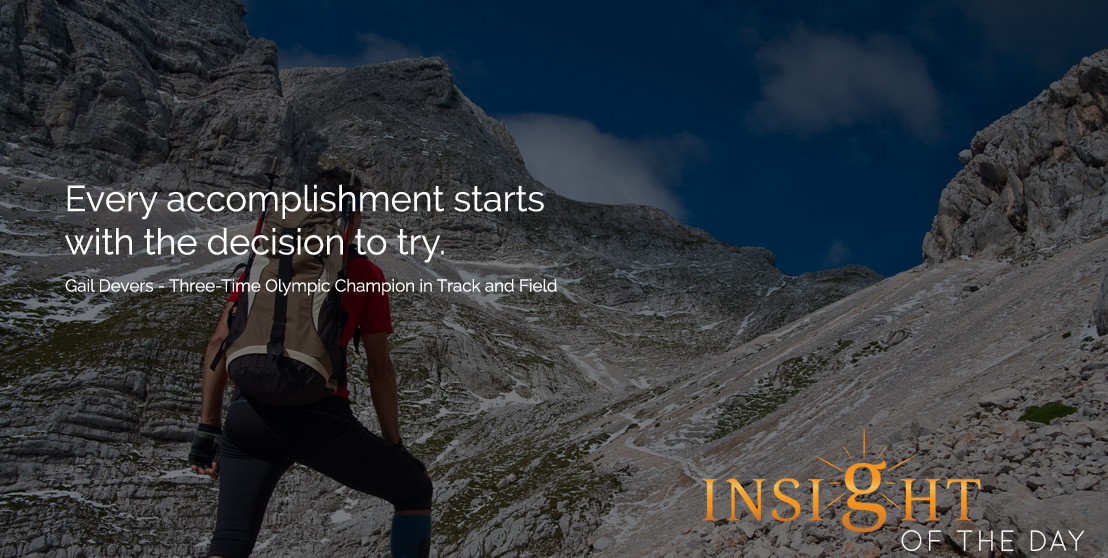 Daily Insight: Every accomplishment starts with the decision to try. - Gail Devers - Three-Time Olympic Champion in Track and Field