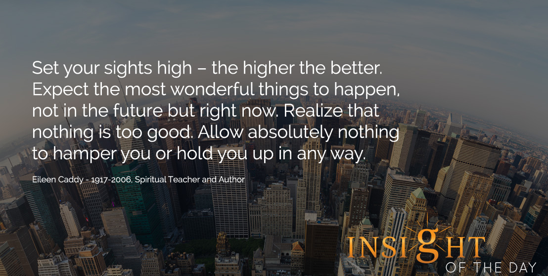 Set your sights high – the higher the better. Expect the most wonderful things to happen, not in the future but right now. Realize that nothing is too good. Allow absolutely nothing to hamper you or hold you up in any way. - Eileen Caddy - 1917-2006, Spiritual Teacher and Author