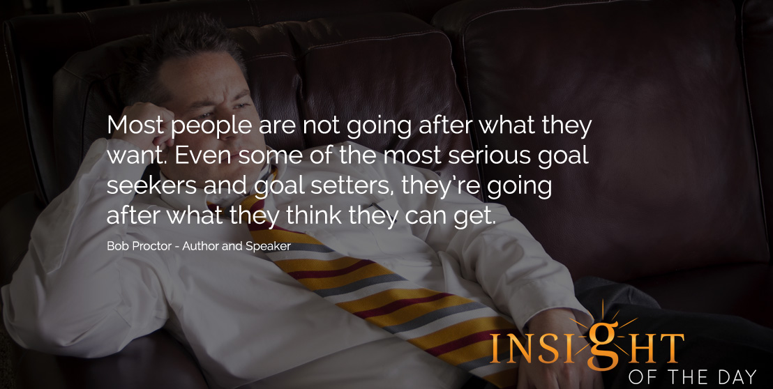 Motivational quote: Most people are not going after what they want. Even some of the most serious goal seekers and goal setters, they're going after what they think they can get. - Bob Proctor - Author and Speaker