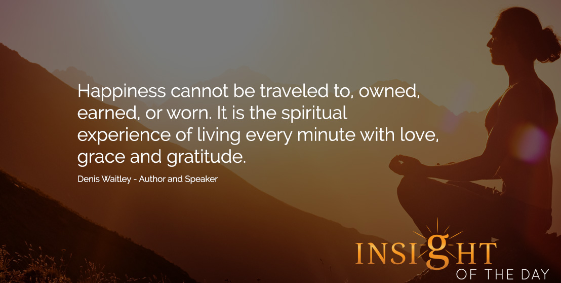Inspirational quote: Happiness cannot be traveled to, owned, earned, or worn. It is the spiritual experience of living every minute with love, grace and gratitude. - Denis Waitley - Author and Speaker