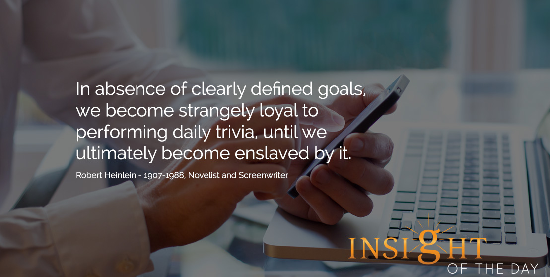 Motivational quote: In absence of clearly defined goals, we become strangely loyal to performing daily trivia, until we ultimately become enslaved by it. - Robert Heinlein - 1907-1988, Novelist and Screenwriter