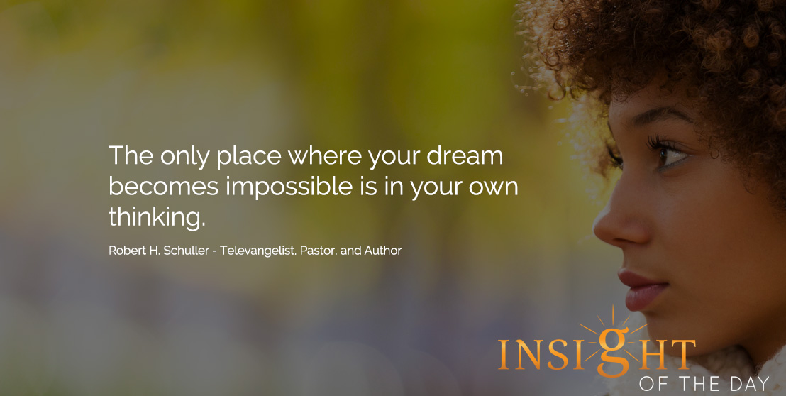 Motivational quote: The only place where your dream becomes impossible is in your own thinking. - Robert H. Schuller - Televangelist, Pastor, and Author