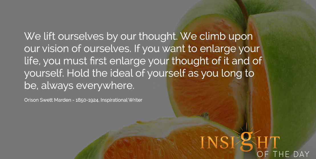 Motivational quote: We lift ourselves by our thought. We climb upon our vision of ourselves. If you want to enlarge your life, you must first enlarge your thought of it and of yourself. Hold the ideal of yourself as you long to be, always everywhere. - Orison Swett Marden - 1850-1924, Inspirational Writer
