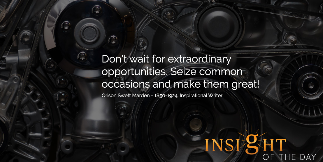 Motivational quote: Don't wait for extraordinary opportunities. Seize common occasions and make them great! - Orison Swett Marden - 1850-1924, Inspirational Writer