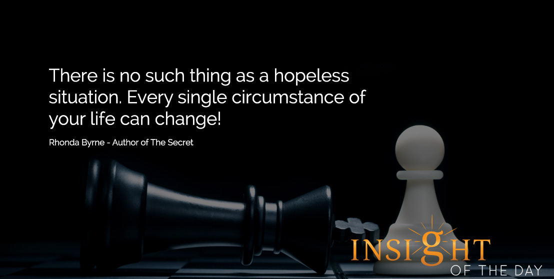 Motivational quote: There is no such thing as a hopeless situation. Every single circumstance of your life can change! - Rhonda Byrne - Author of The Secret