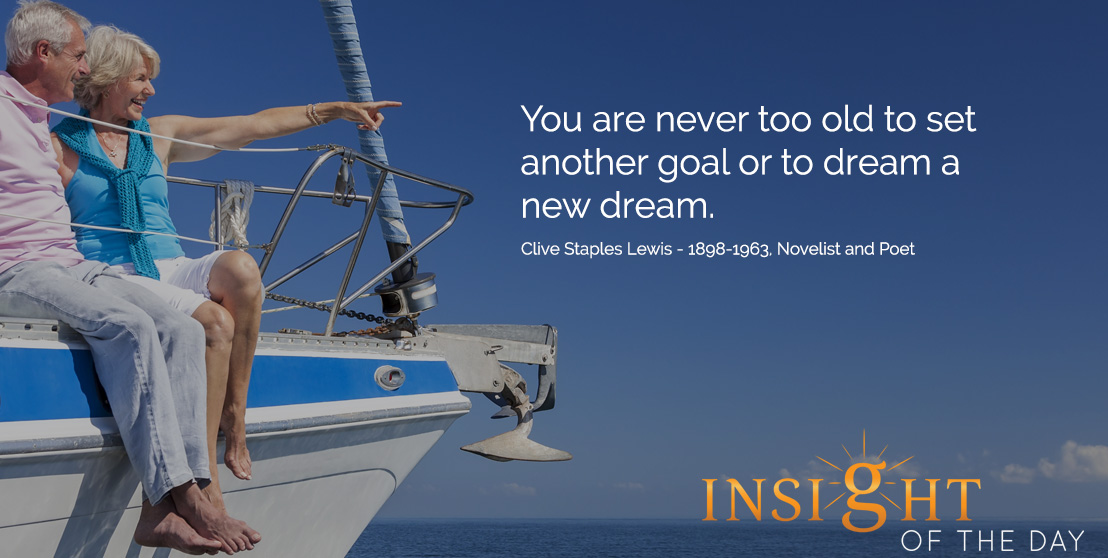 Motivational quote: You are never too old to set another goal or to dream a new dream. - Clive Staples Lewis - 1898-1963, Novelist and Poet