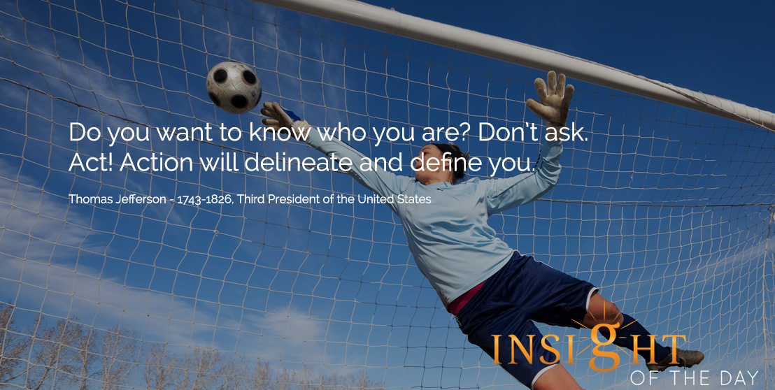 Motivational quote: Do you want to know who you are? Don't ask. Act! Action will delineate and define you.  - Thomas Jefferson - 1743-1826, Third President of the United States