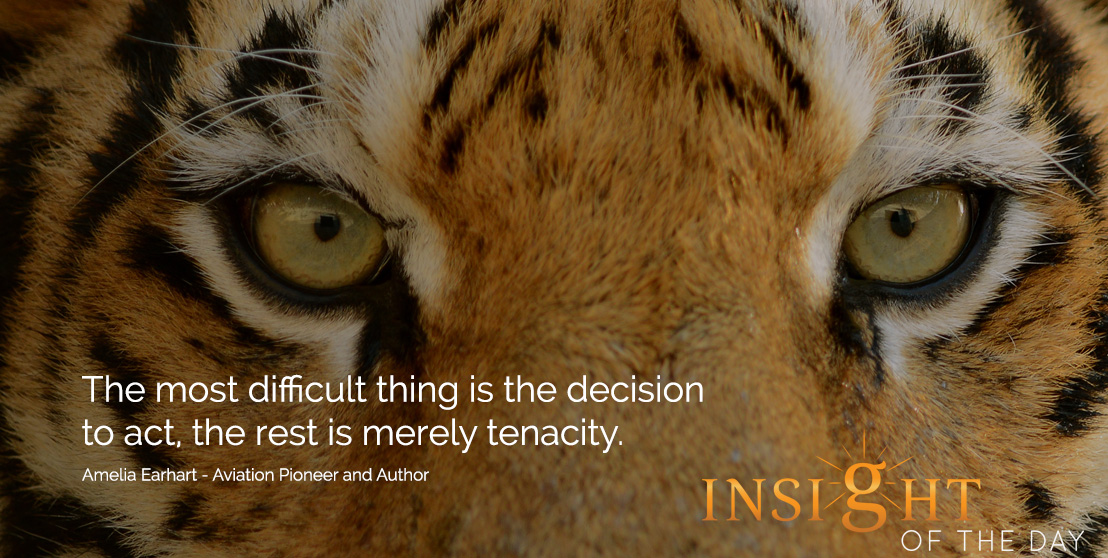 Motivational quote: The most difficult thing is the decision to act, the rest is merely tenacity. - Amelia Earhart - Aviation Pioneer and Author