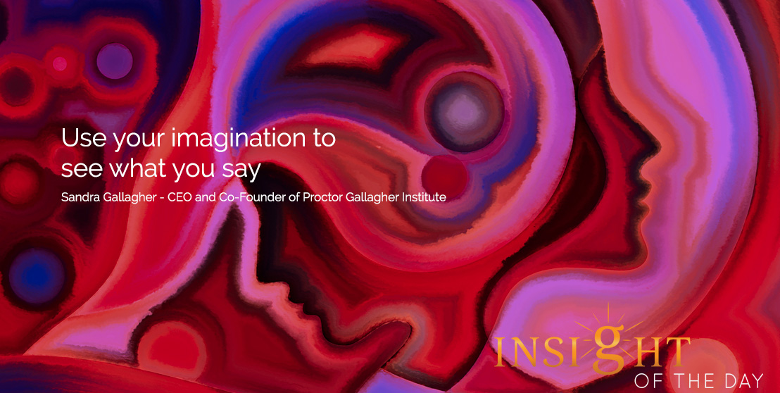 Motivational quote: Use your imagination to see what you say - Sandra Gallager - CEO and Co-Founder of Proctor Gallagher Institute