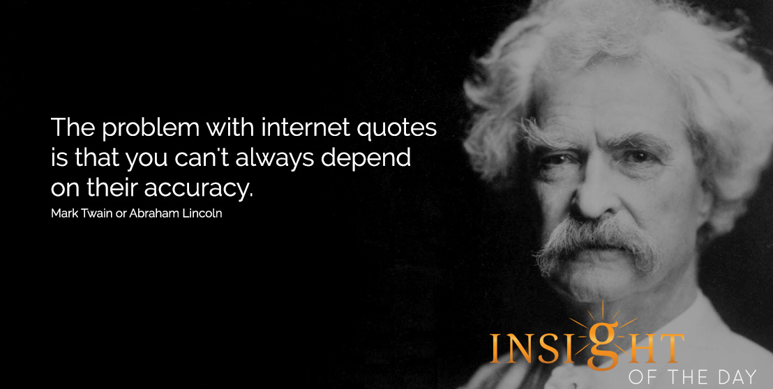 Funny quote: The problem with internet quotes is that you can't always depend on their accuracy - Mark Twain or Abraham Lincoln
