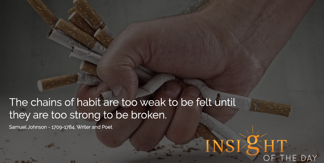 motivational quote:The chains of habit are too weak to be felt until they are too strong to be broken. - Samuel Johnson - 1709-1784, Writer and Poet