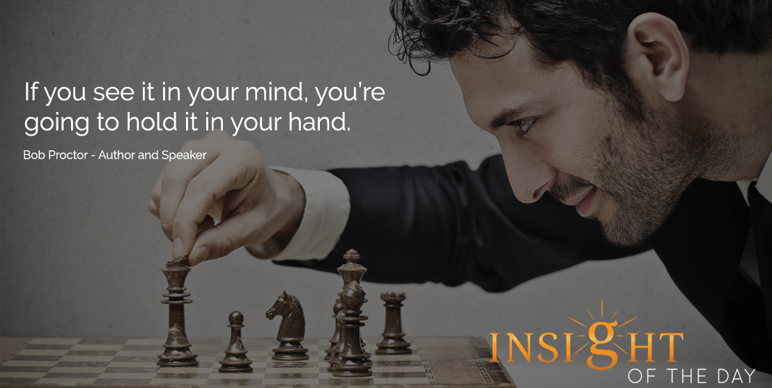 motivational quote: If you see it in your mind, you're going to hold it in your hand. - Bob Proctor - Author and Speaker