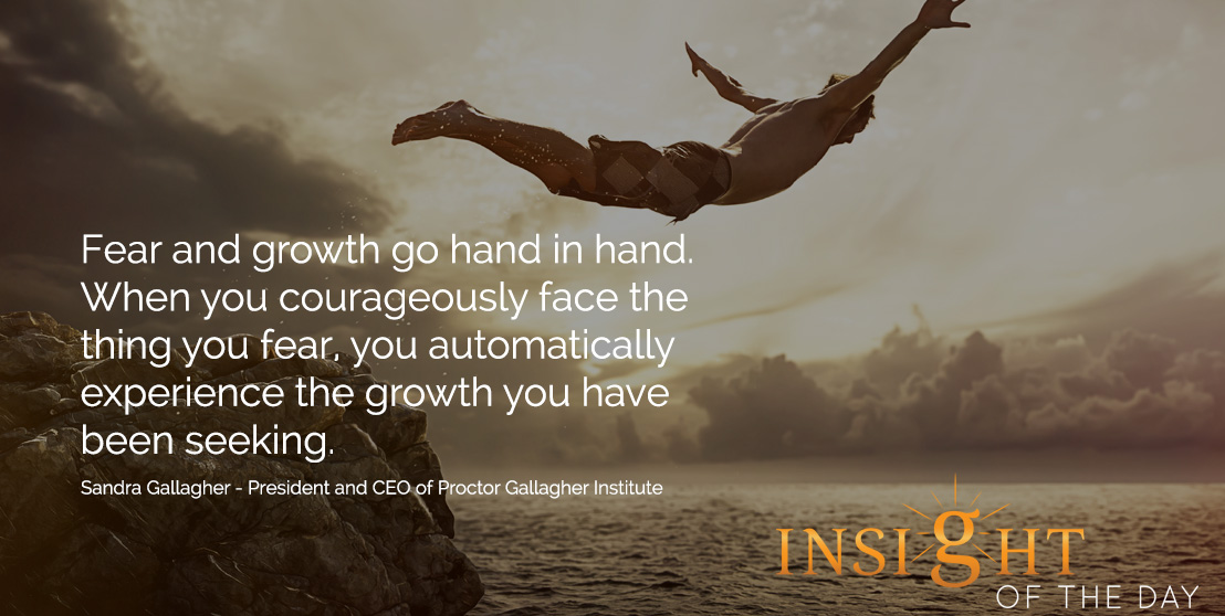 motivational quote: Fear and growth go hand in hand.  When you courageously face the thing you fear, you automatically experience the growth you have been seeking. - Sandra Gallagher - President and CEO of Proctor Gallagher Institute