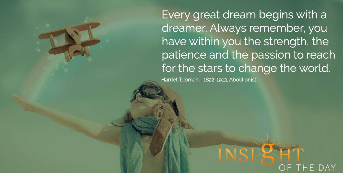 motivational quote: Every great dream begins with a dreamer. Always remember, you have within you the strength, the patience and the passion to reach for the stars to change the world. - Harriet Tubman - 1822-1913, Abolitionist