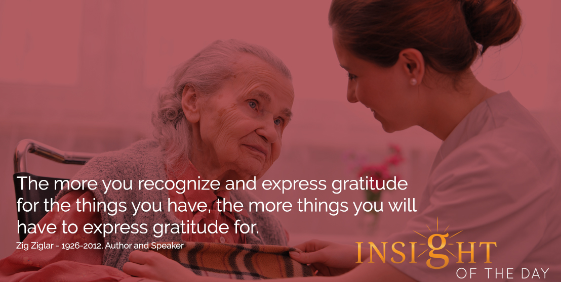 motivational quote: The more you recognize and express gratitude for the things you have, the more things you will have to express gratitude for. - Zig Ziglar - 1926-2012, Author and Speaker