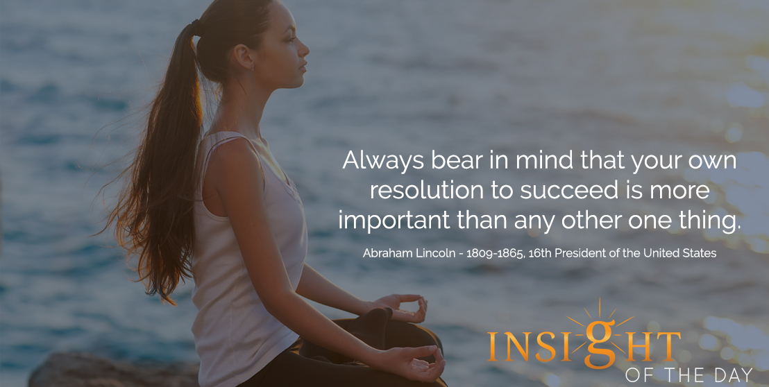 motivational quote: Always bear in mind that your own resolution to succeed is more important than any other one thing. - Abraham Lincoln - 1809-1865, 16th President of the United States